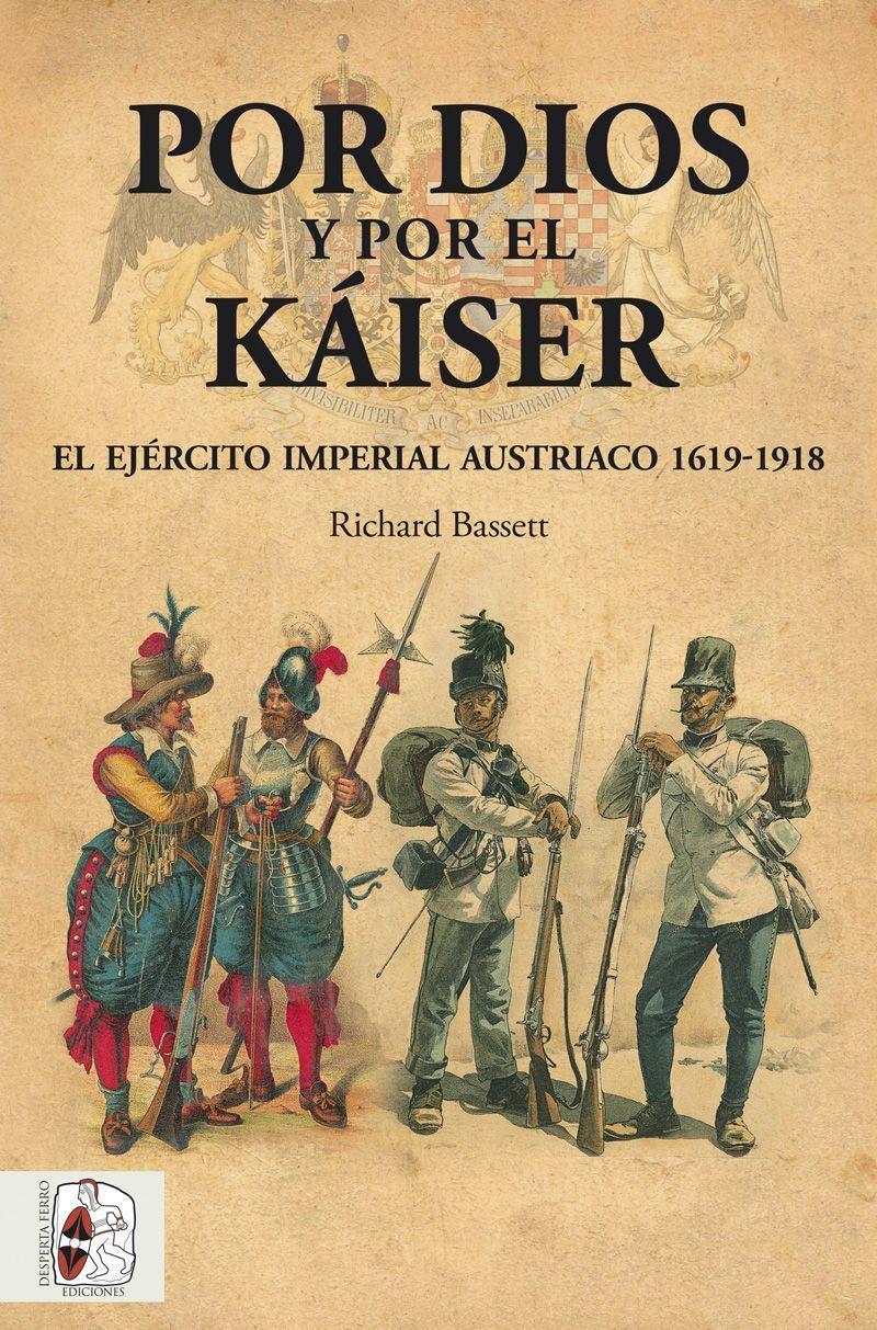 Por Dios y por el Káiser. El ejército imperial austríaco 1619-1918 Richard Bassett